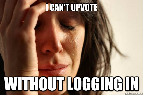 i cant upvote without logging in - First World Problems