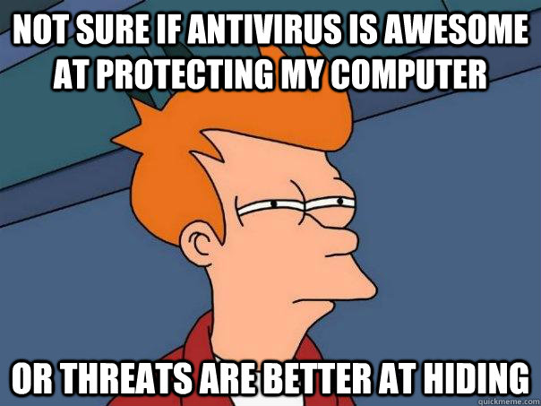 not sure if antivirus is awesome at protecting my computer o - Futurama Fry