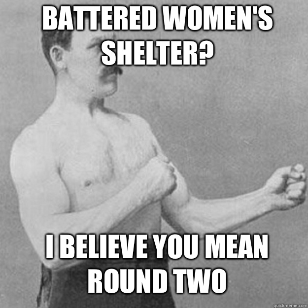Battered Womens Shelter I believe you mean round two - overly manly man