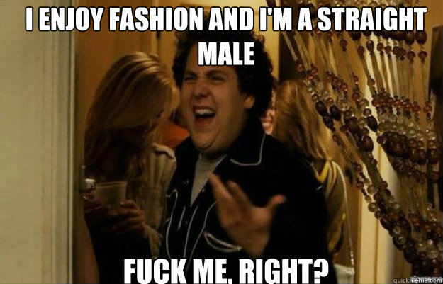 i enjoy fashion and im a straight male fuck me right - fuck me right