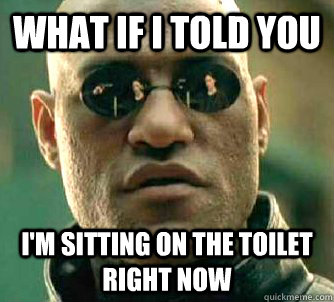 what if i told you im sitting on the toilet right now - Matrix Morpheus