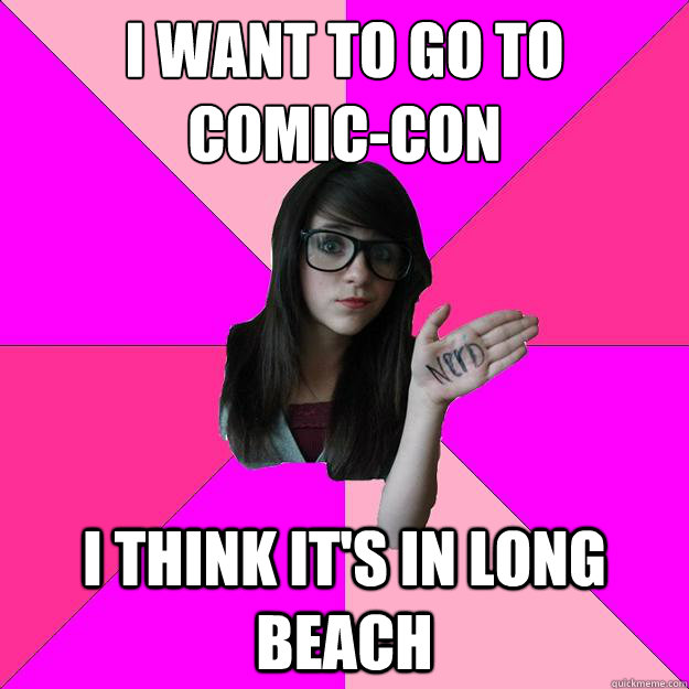 i want to go to comiccon i think its in long beach - Idiot Nerd Girl