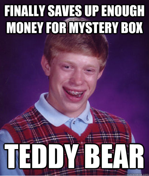 finally saves up enough money for mystery box teddy bear - Bad Luck Brian