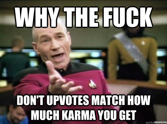 why the fuck dont upvotes match how much karma you get - why the fuck picard