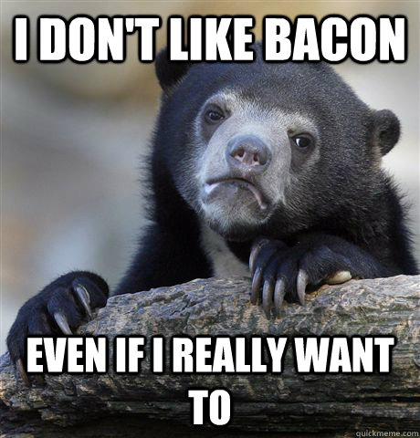i dont like bacon even if i really want to - Confession Bear