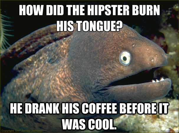 how did the hipster burn his tongue he drank his coffee be - Bad Joke Eel