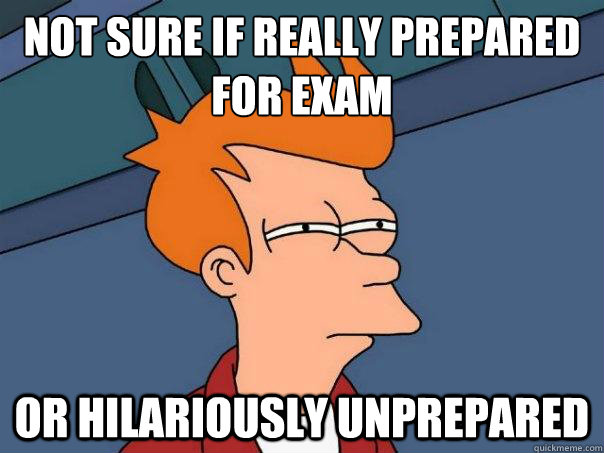 not sure if really prepared for exam or hilariously unprepa - Futurama Fry