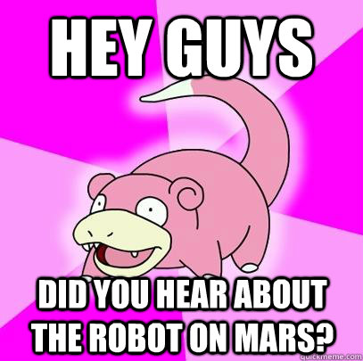 hey guys did you hear about the robot on mars - Slowpoke