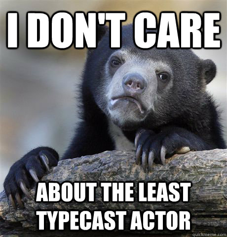 i dont care about the least typecast actor  - Confession Bear
