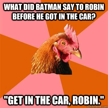 what did batman say to robin before he got in the car get  - Anti-Joke Chicken
