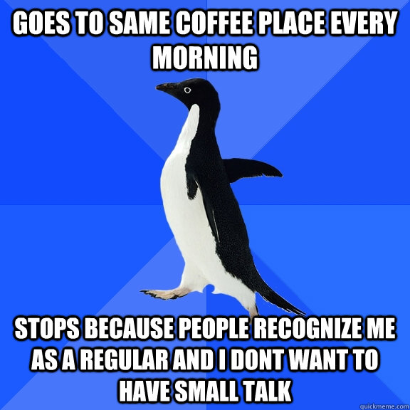 goes to same coffee place every morning stops because people - Socially Awkward Penguin