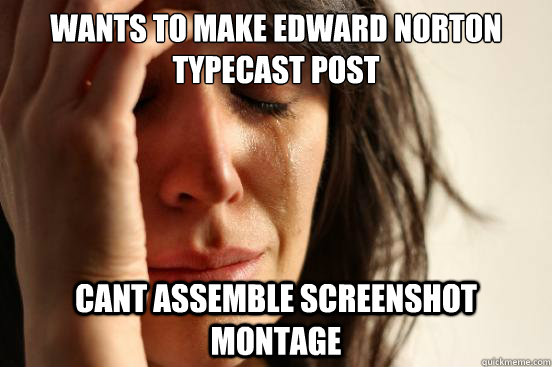 wants to make edward norton typecast post cant assemble scre - First World Problems