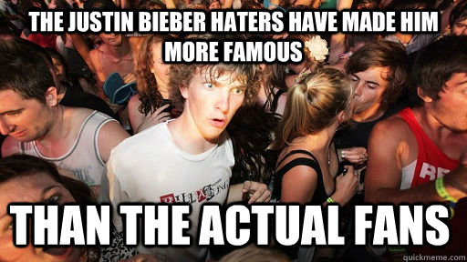 the justin bieber haters have made him more famous than the  - Sudden Clarity Clarence