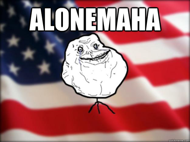 alonemaha  - Forever Alone Independence Day