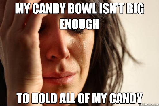 my candy bowl isnt big enough to hold all of my candy - First World Problems