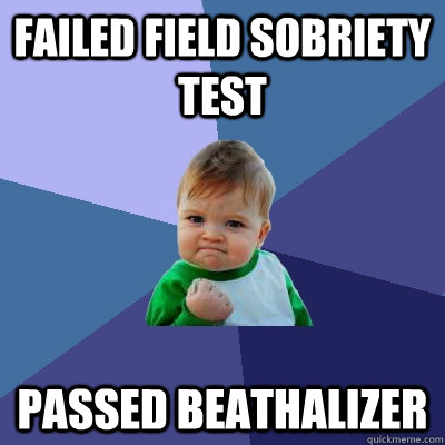 failed field sobriety test passed beathalizer - Success Kid