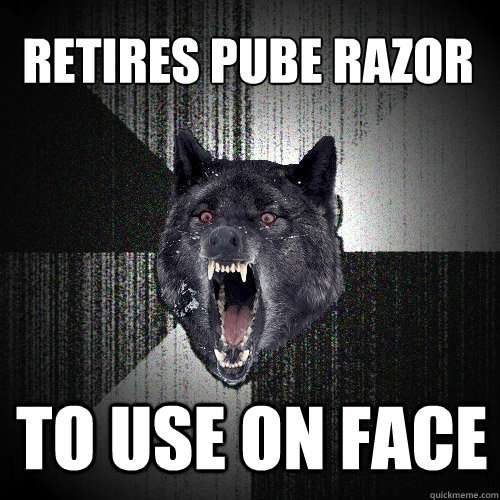 retires pube razor to use on face - Insanity Wolf