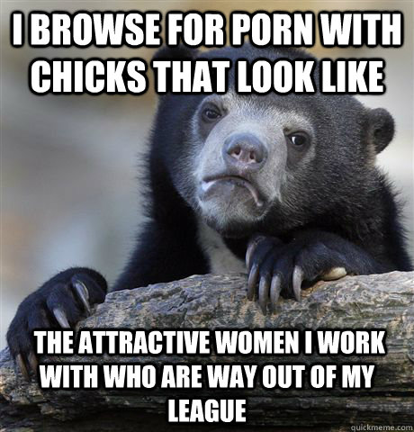 i browse for porn with chicks that look like the attractiv - Confession Bear