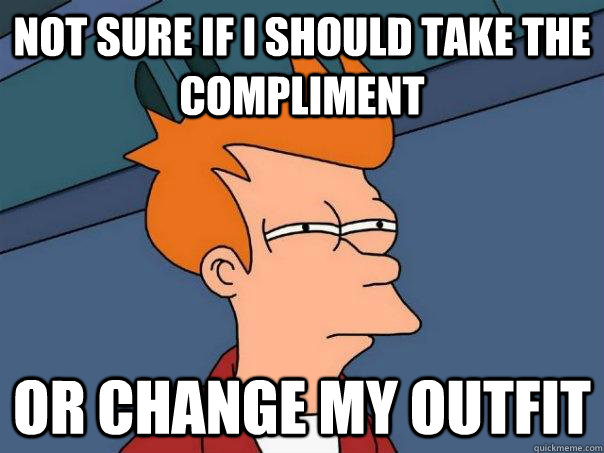 not sure if i should take the compliment or change my outfit - Futurama Fry