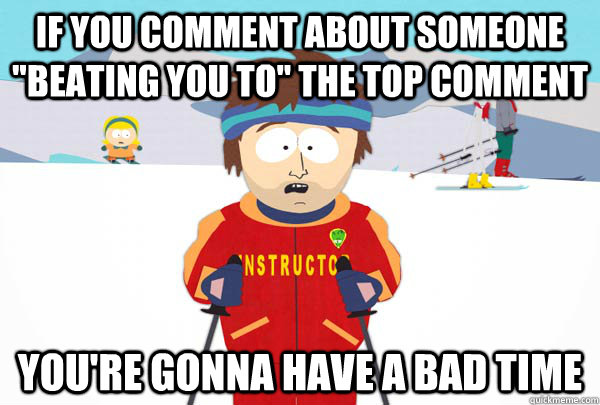 if you comment about someone beating you to the top commen - Super Cool Ski Instructor