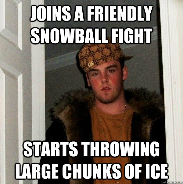 joins a friendly snowball fight starts throwing large chunk - Scumbag Steve