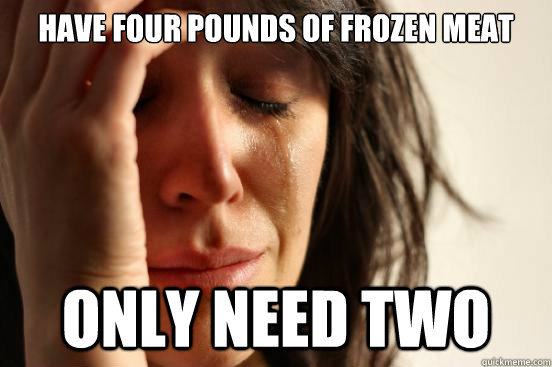 have four pounds of frozen meat only need two - First World Problems