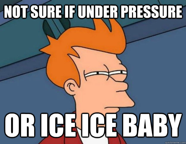 not sure if under pressure or ice ice baby - NOT SURE IF IM HUNGRY or JUST BORED
