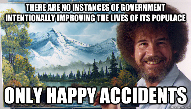 there are no instances of government intentionally improving - Harsh Reality Bob Ross