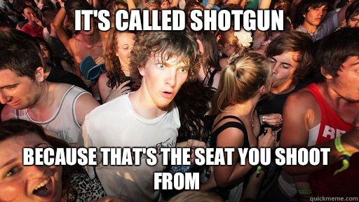 Its called shotgun Because thats the seat you shoot from - Sudden Clarity Clarence