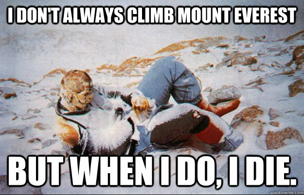 i dont always climb mount everest but when i do i die - Most interesting dead guy in the world.