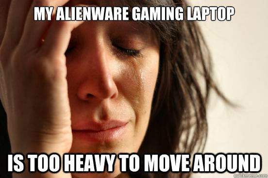 my alienware gaming laptop is too heavy to move around - First World Problems