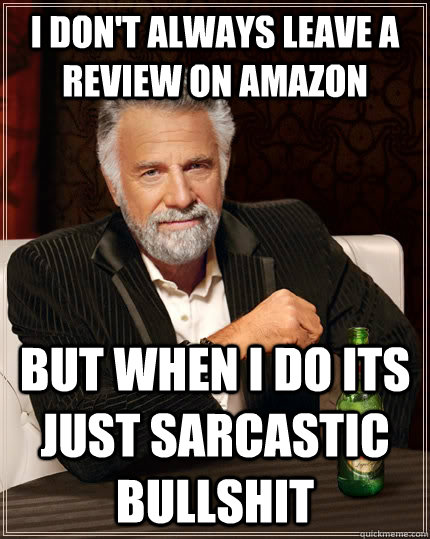 i dont always leave a review on amazon but when i do its ju - The Most Interesting Man In The World