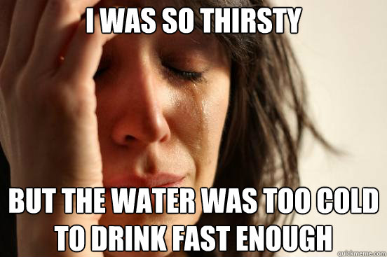 i was so thirsty but the water was too cold to drink fast en - First World Problems