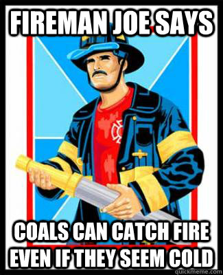 fireman joe says coals can catch fire even if they seem cold - Fireman Joe