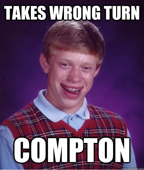 takes wrong turn compton - BAD LUCK BRIAN