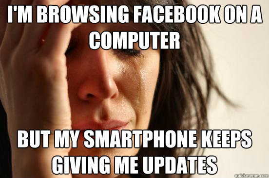im browsing facebook on a computer but my smartphone keeps  - First World Problems
