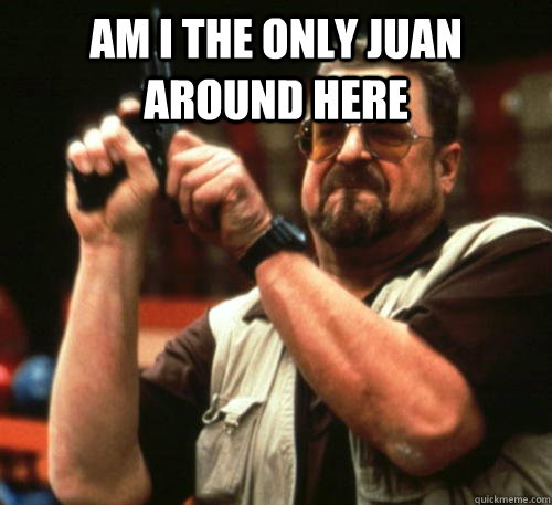 am i the only juan around here  - Am I The Only One Around Here