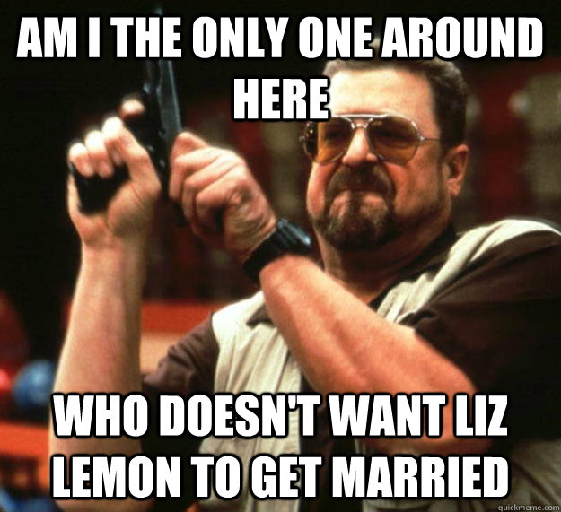 am i the only one around here who doesnt want liz lemon to  - Angry Walter
