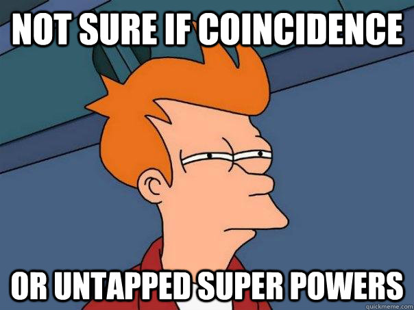 not sure if coincidence or untapped super powers - Futurama Fry