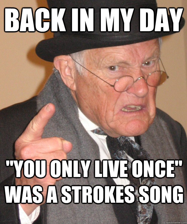 back in my day you only live once was a strokes song - back in my day
