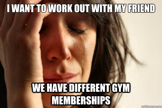 i want to work out with my friend we have different gym memb - First World Problems