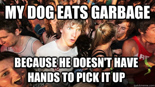 my dog eats garbage because he doesnt have hands to pick i - Sudden Clarity Clarence