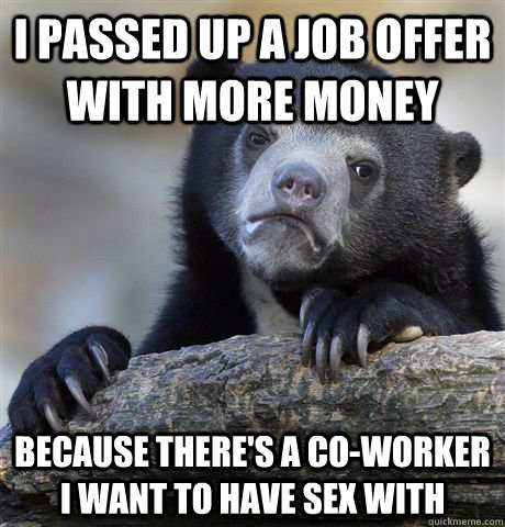 i passed up a job offer with more money because theres a co - Confession Bear