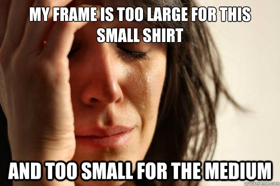 my frame is too large for this small shirt and too small for - First World Problems