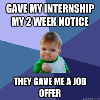 gave my internship my 2 week notice they gave me a job offer - Success Kid
