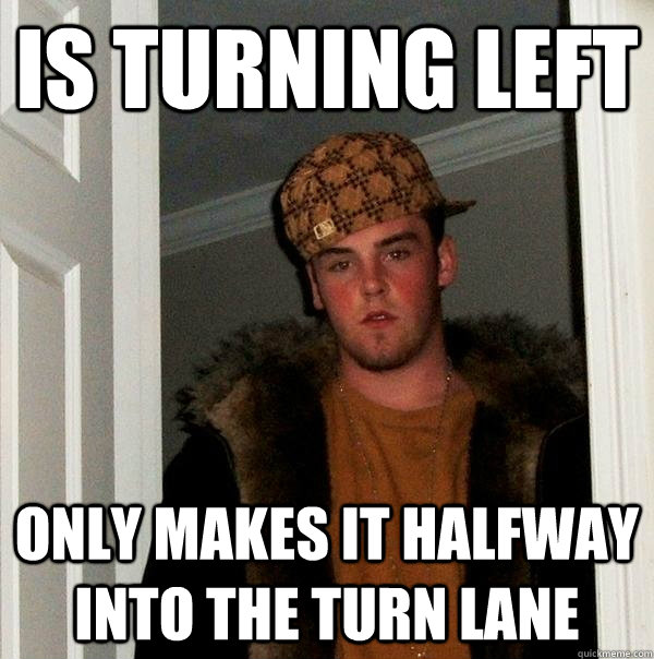 is turning left only makes it halfway into the turn lane - Scumbag Steve