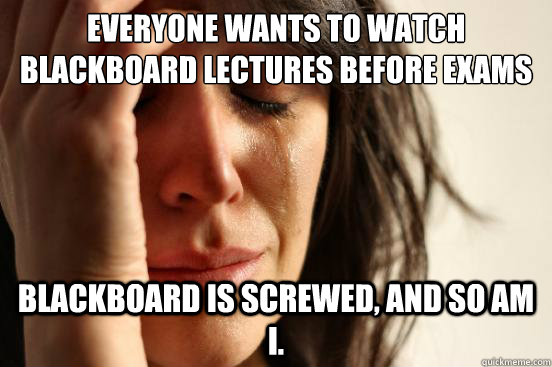 everyone wants to watch blackboard lectures before exams bla - First World Problems