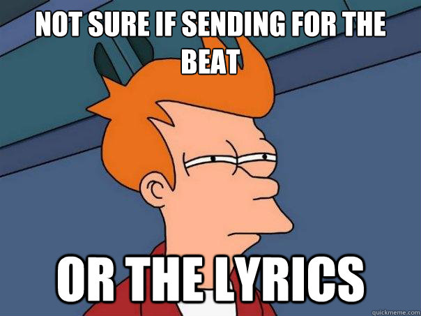not sure if sending for the beat or the lyrics - Futurama Fry