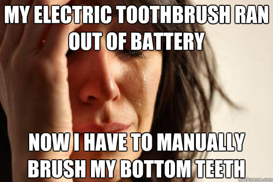 my electric toothbrush ran out of battery now i have to man - First World Problems