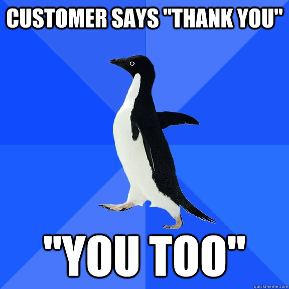 customer says thank you you too - Socially Awkward Penguin